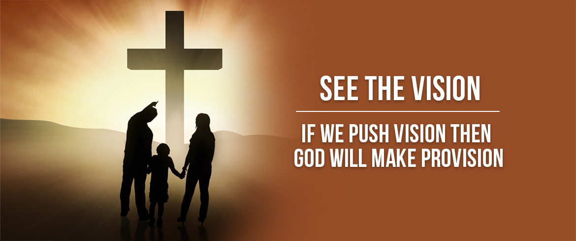See the Vision. If we push vision then God will make provision.